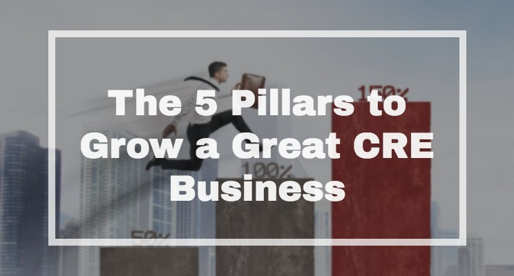 The 5 Pillars to Grow a Great CRE Business